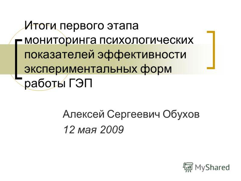 Итоги первого этапа мониторинга психологических показателей эффективности экспериментальных форм работы ГЭП Алексей Сергеевич Обухов 12 мая 2009