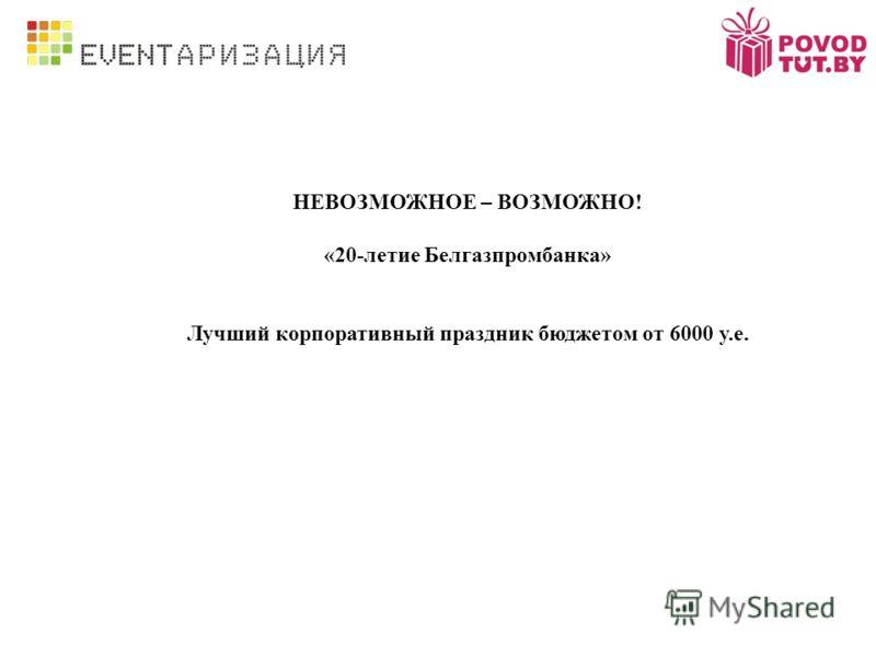НЕВОЗМОЖНОЕ – ВОЗМОЖНО! «20-летие Белгазпромбанка» Лучший корпоративный праздник бюджетом от 6000 у.е.