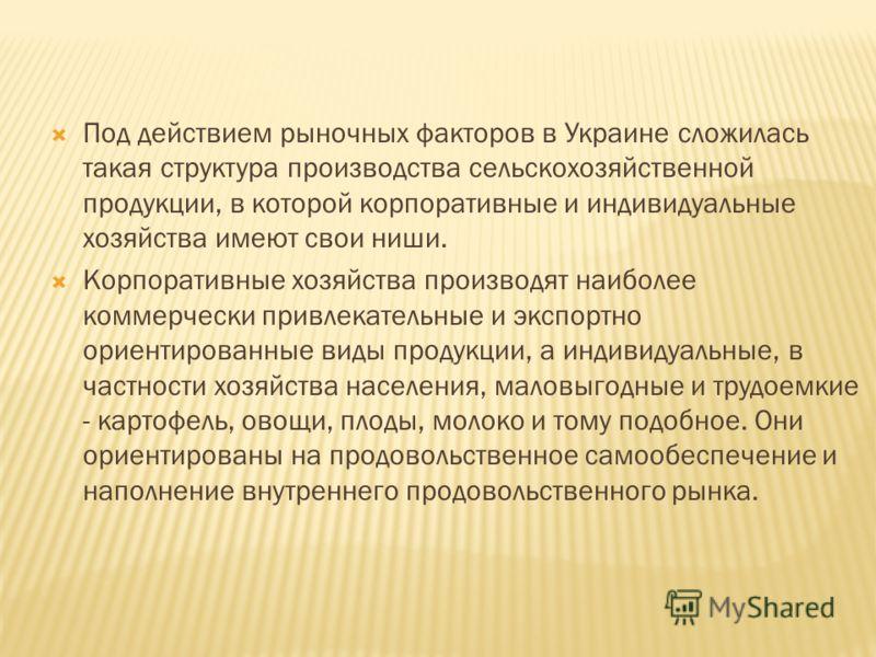 Под действием рыночных факторов в Украине сложилась такая структура производства сельскохозяйственной продукции, в которой корпоративные и индивидуальные хозяйства имеют свои ниши. Корпоративные хозяйства производят наиболее коммерчески привлекательн