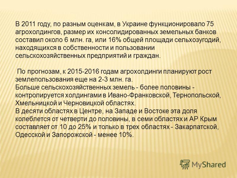 В 2011 году, по разным оценкам, в Украине функционировало 75 агрохолдингов, размер их консолидированных земельных банков составил около 6 млн. га, или 16% общей площади сельхозугодий, находящихся в собственности и пользовании сельскохозяйственных пре