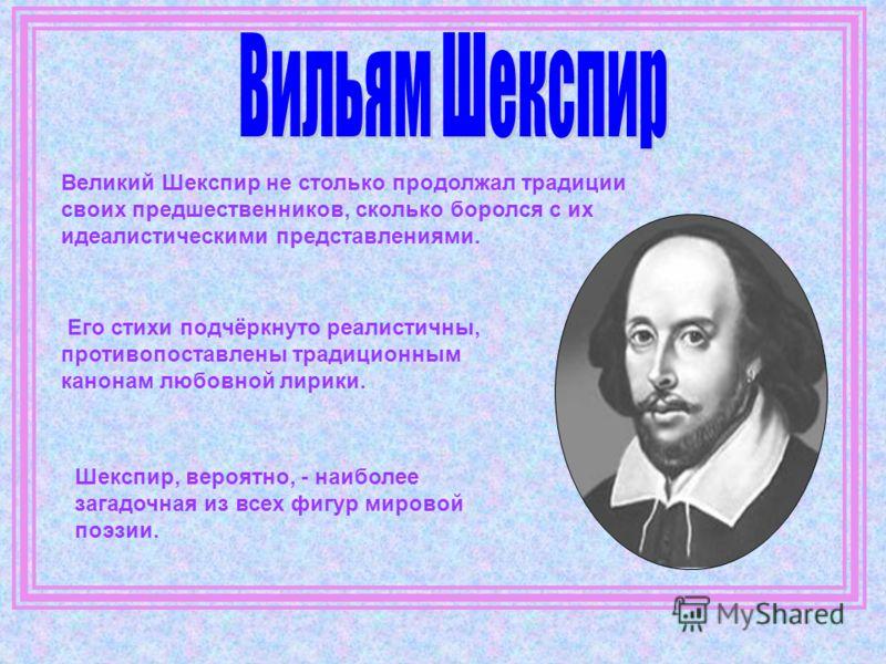 Великий Шекспир не столько продолжал традиции своих предшественников, сколько боролся с их идеалистическими представлениями. Его стихи подчёркнуто реалистичны, противопоставлены традиционным канонам любовной лирики. Шекспир, вероятно, - наиболее за