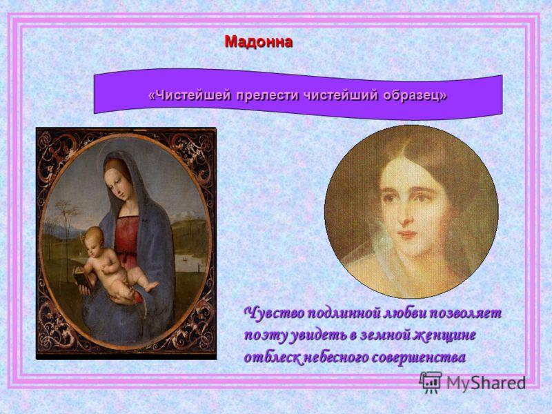 «Чистейшей прелести чистейший образец» Чувство подлинной любви позволяет поэту увидеть в земной женщине отблеск небесного совершенства Мадонна