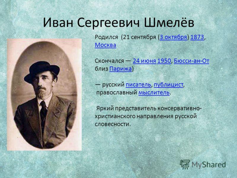 Иван Сергеевич Шмелёв Родился (21 сентября (3 октября) 1873, Москва 3 октября1873 Москва Скончался 24 июня 1950, Бюсси-ан-От близ Парижа) 24 июня1950Бюсси-ан-ОтПарижа русский писатель, публицист,писательпублицист православный мыслитель.мыслитель Ярки