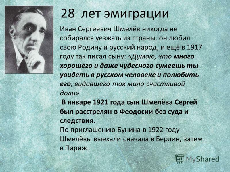 28 лет эмиграции Иван Сергеевич Шмелёв никогда не собирался уезжать из страны, он любил свою Родину и русский народ, и ещё в 1917 году так писал сыну: «Думаю, что много хорошего и даже чудесного сумеешь ты увидеть в русском человеке и полюбить его, в