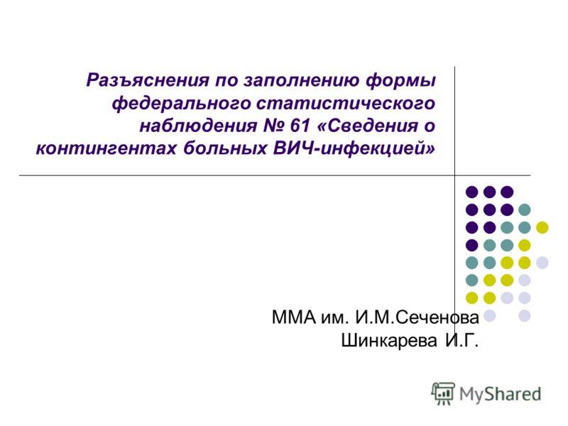 Разъяснения по заполнению формы федерального статистического наблюдения 61 «Сведения о контингентах больных ВИЧ-инфекцией» ММА им. И.М.Сеченова Шинкарева И.Г.