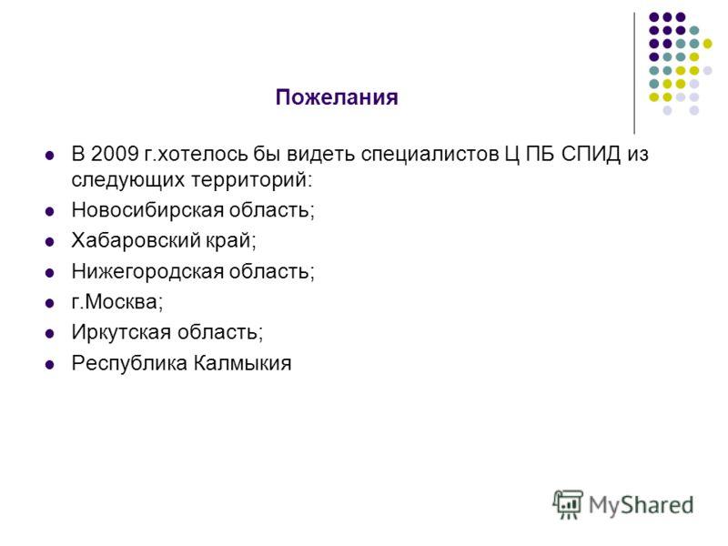 Пожелания В 2009 г.хотелось бы видеть специалистов Ц ПБ СПИД из следующих территорий: Новосибирская область; Хабаровский край; Нижегородская область; г.Москва; Иркутская область; Республика Калмыкия