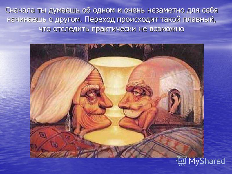 Сначала ты думаешь об одном и очень незаметно для себя начинаешь о другом. Переход происходит такой плавный, что отследить практически не возможно