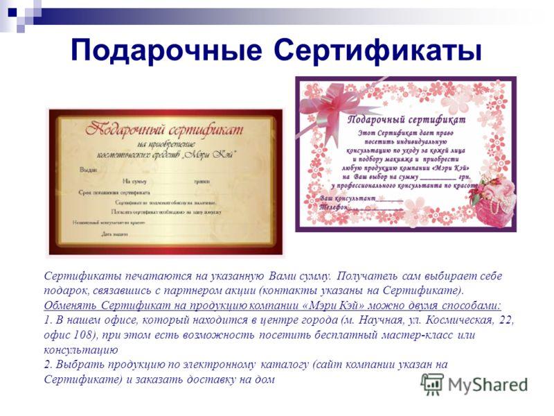 Подарочные Сертификаты Сертификаты печатаются на указанную Вами сумму. Получатель сам выбирает себе подарок, связавшись с партнером акции (контакты указаны на Сертификате). Обменять Сертификат на продукцию компании «Мэри Кэй» можно двумя способами: 1