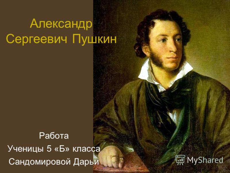 Александр Сергеевич Пушкин Работа Ученицы 5 «Б» класса Сандомировой Дарьи
