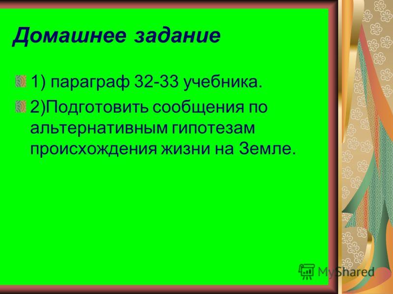 Домашнее задание 1) параграф 32-33 учебника. 2)Подготовить сообщения по альтернативным гипотезам происхождения жизни на Земле.