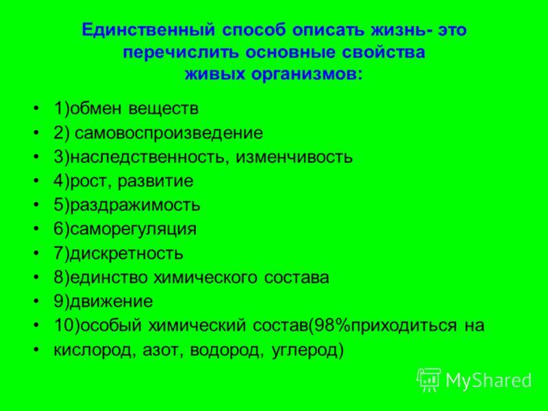 Единственный способ описать жизнь- это перечислить основные свойства живых организмов: 1)обмен веществ 2) самовоспроизведение 3)наследственность, изменчивость 4)рост, развитие 5)раздражимость 6)саморегуляция 7)дискретность 8)единство химического сост