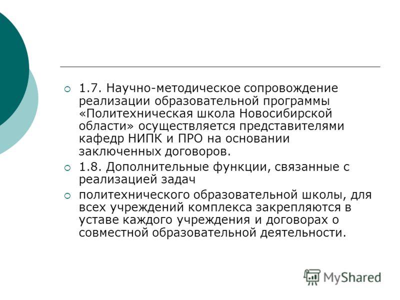 1.7. Научно-методическое сопровождение реализации образовательной программы «Политехническая школа Новосибирской области» осуществляется представителями кафедр НИПК и ПРО на основании заключенных договоров. 1.8. Дополнительные функции, связанные с ре