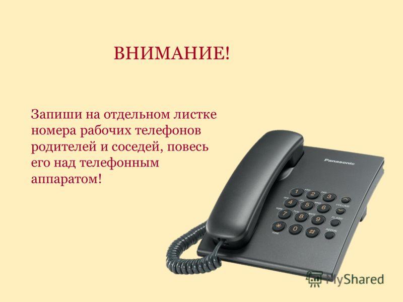 Запиши на отдельном листке номера рабочих телефонов родителей и соседей, повесь его над телефонным аппаратом! ВНИМАНИЕ!