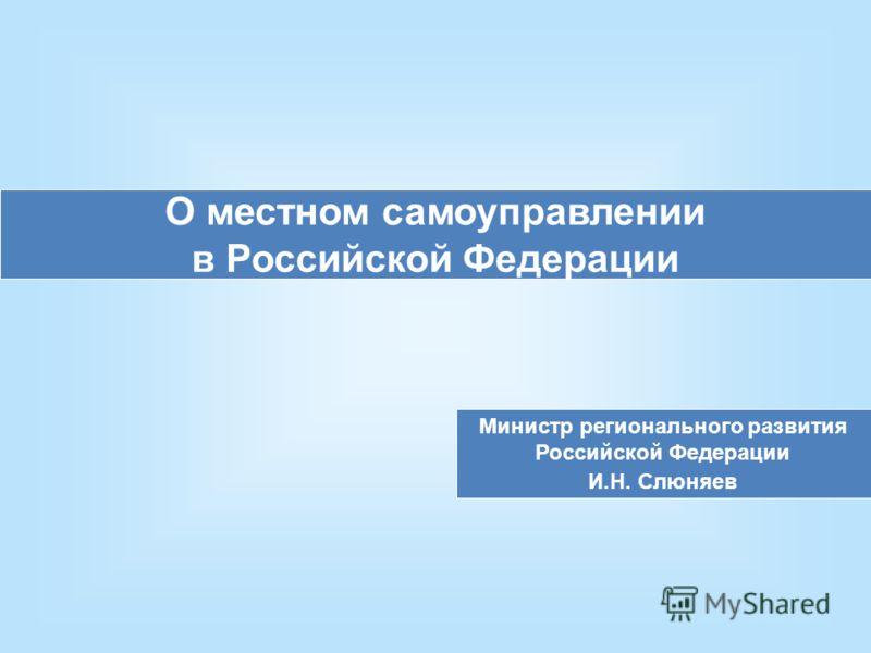 О местном самоуправлении в Российской Федерации Министр регионального развития Российской Федерации И.Н. Слюняев