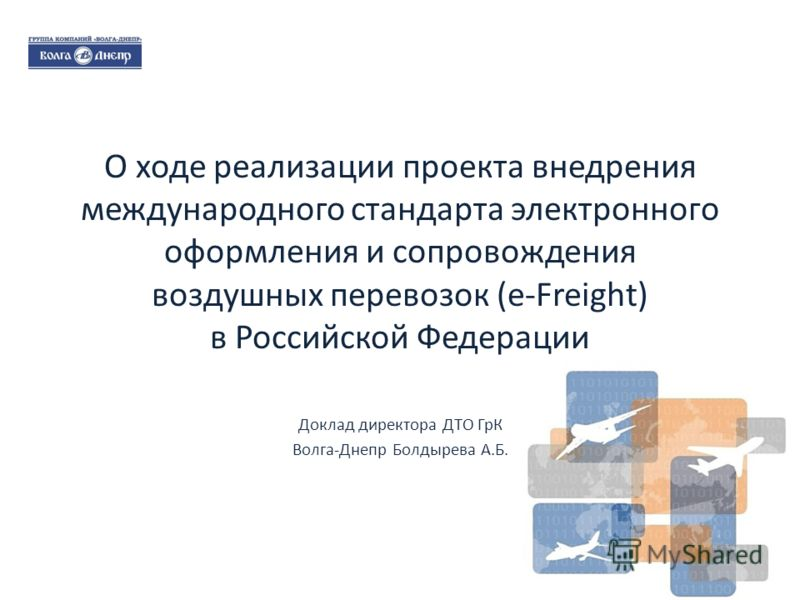 О ходе реализации проекта внедрения международного стандарта электронного оформления и сопровождения воздушных перевозок (e-Freight) в Российской Федерации Доклад директора ДТО ГрК Волга-Днепр Болдырева А.Б. 1