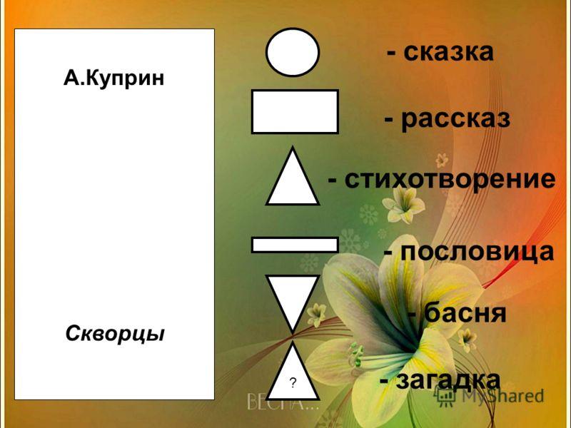 ? А.Куприн Скворцы - сказка - басня - рассказ - стихотворение - пословица - загадка