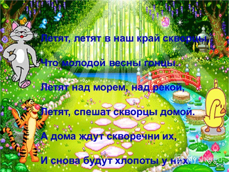 Летят, летят в наш край скворцы, Что молодой весны гонцы. Летят над морем, над рекой, Летят, спешат скворцы домой. А дома ждут скворечни их, И снова будут хлопоты у них.