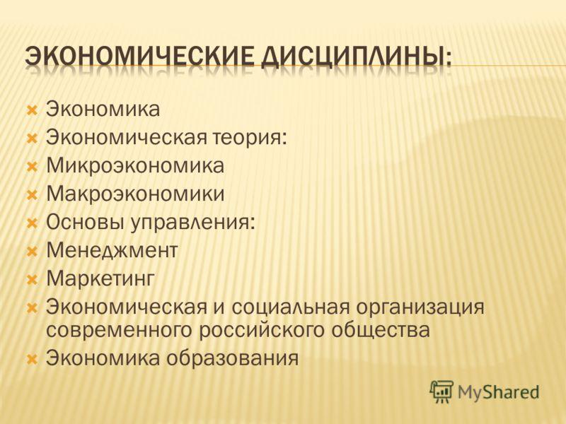 Экономика Экономическая теория: Микроэкономика Макроэкономики Основы управления: Менеджмент Маркетинг Экономическая и социальная организация современного российского общества Экономика образования