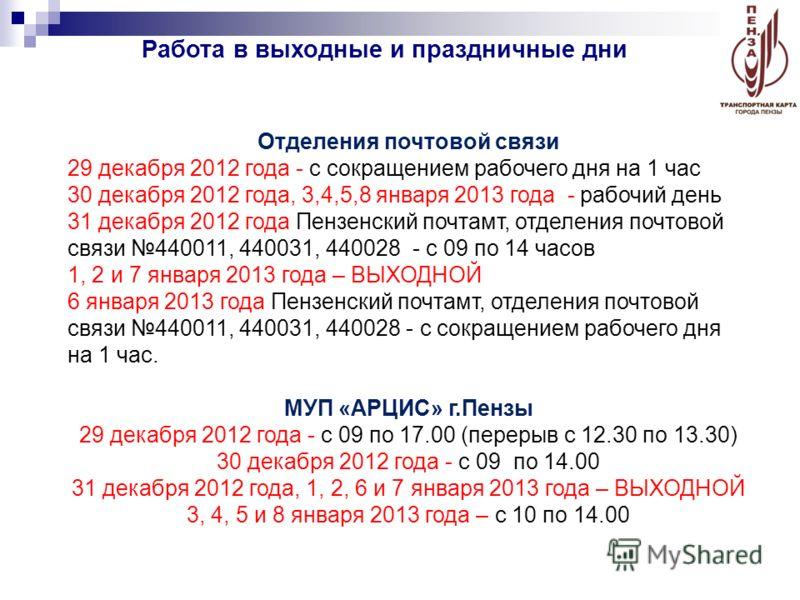 Работа в выходные и праздничные дни Отделения почтовой связи 29 декабря 2012 года - с сокращением рабочего дня на 1 час 30 декабря 2012 года, 3,4,5,8 января 2013 года - рабочий день 31 декабря 2012 года Пензенский почтамт, отделения почтовой связи 44