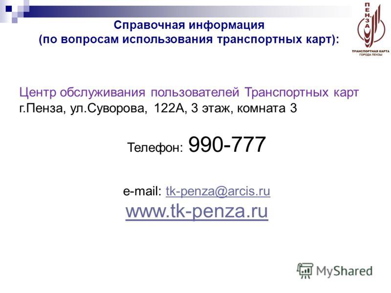 Центр обслуживания пользователей Транспортных карт г.Пенза, ул.Суворова, 122А, 3 этаж, комната 3 Телефон: 990-777 e-mail: tk-penza@arcis.rutk-penza@arcis.ru www.tk-penza.ru Справочная информация (по вопросам использования транспортных карт):