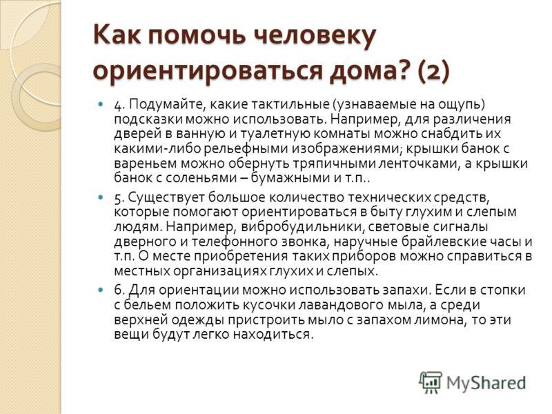 Как помочь человеку ориентироваться дома ? (2) 4. Подумайте, какие тактильные ( узнаваемые на ощупь ) подсказки можно использовать. Например, для различения дверей в ванную и туалетную комнаты можно снабдить их какими - либо рельефными изображениями