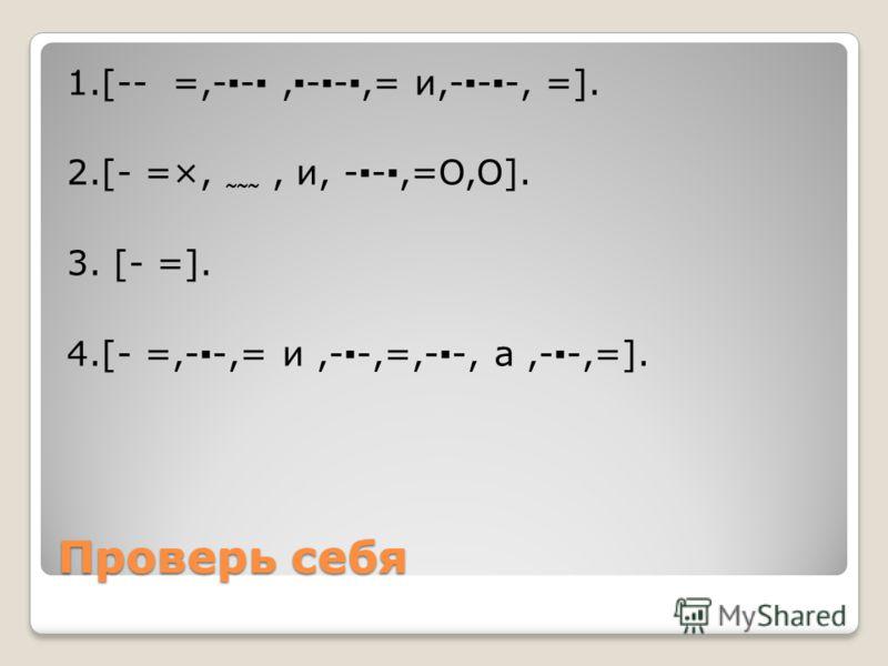 Проверь себя 1.[-- =,--,--,= и,---, =]. 2.[- =×,, и, --,=O,O]. 3. [- =]. 4.[- =,--,= и,--,=,--, а,--,=].