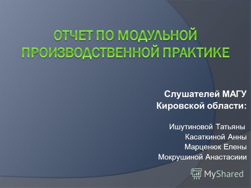 Слушателей МАГУ Кировской области: Ишутиновой Татьяны Касаткиной Анны Марценюк Елены Мокрушиной Анастасиии