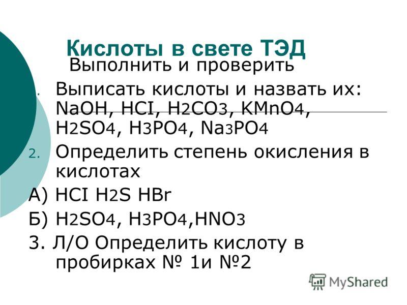 Кислоты в свете ТЭД Выполнить и проверить 1. Выписать кислоты и назвать их: NaOH, HCI, H 2 CO 3, KMnO 4, H 2 SO 4, H 3 PO 4, Na 3 PO 4 2. Определить степень окисления в кислотах А) HCI H 2 S HBr Б) H 2 SO 4, H 3 PO 4,HNO 3 3. Л/О Определить кислоту в