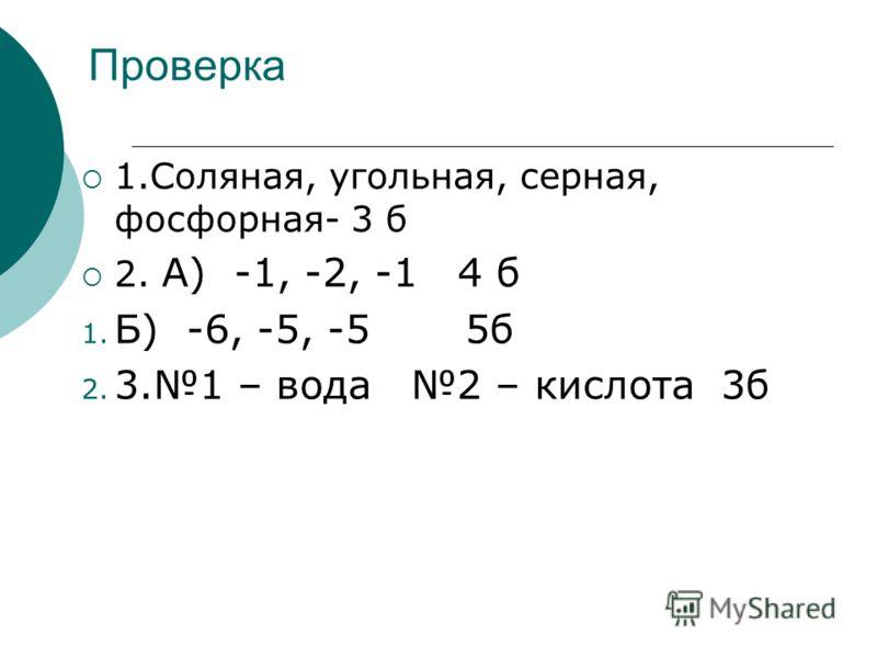 Проверка 1.Соляная, угольная, серная, фосфорная- 3 б 2. А) -1, -2, -1 4 б 1. Б) -6, -5, -5 5б 2. 3.1 – вода 2 – кислота 3б