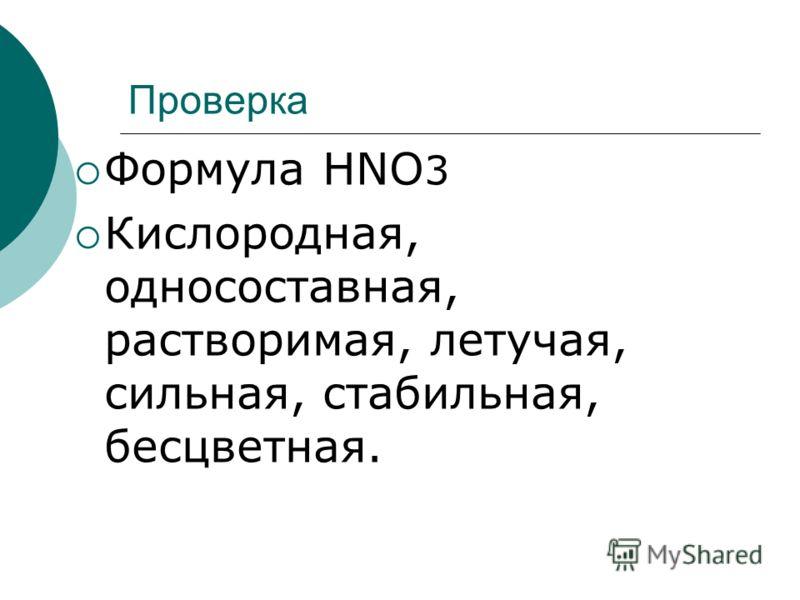 Проверка Формула HNO 3 Кислородная, односоставная, растворимая, летучая, сильная, стабильная, бесцветная.