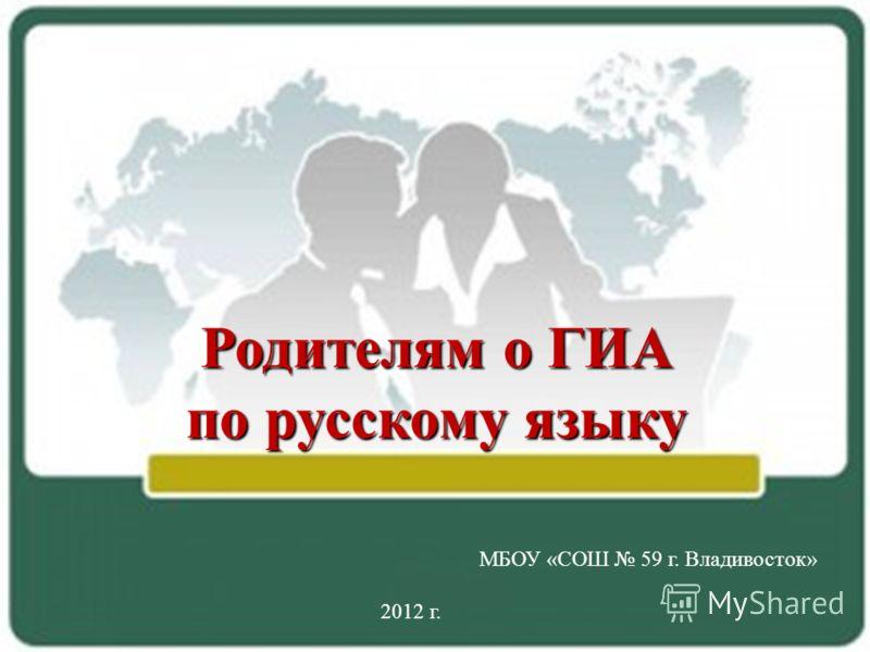 Родителям о ГИА по русскому языку МБОУ «СОШ 59 г. Владивосток» 2012 г.
