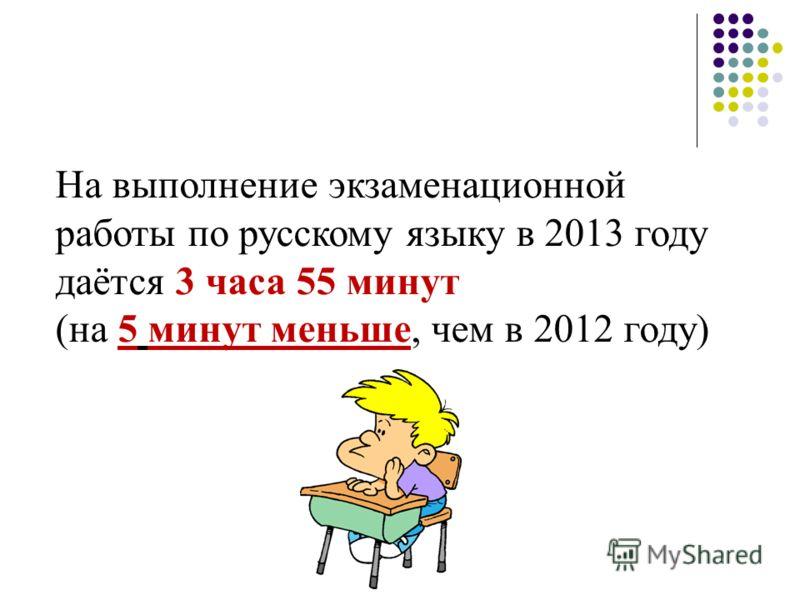 На выполнение экзаменационной работы по русскому языку в 2013 году даётся 3 часа 55 минут (на 5 минут меньше, чем в 2012 году)