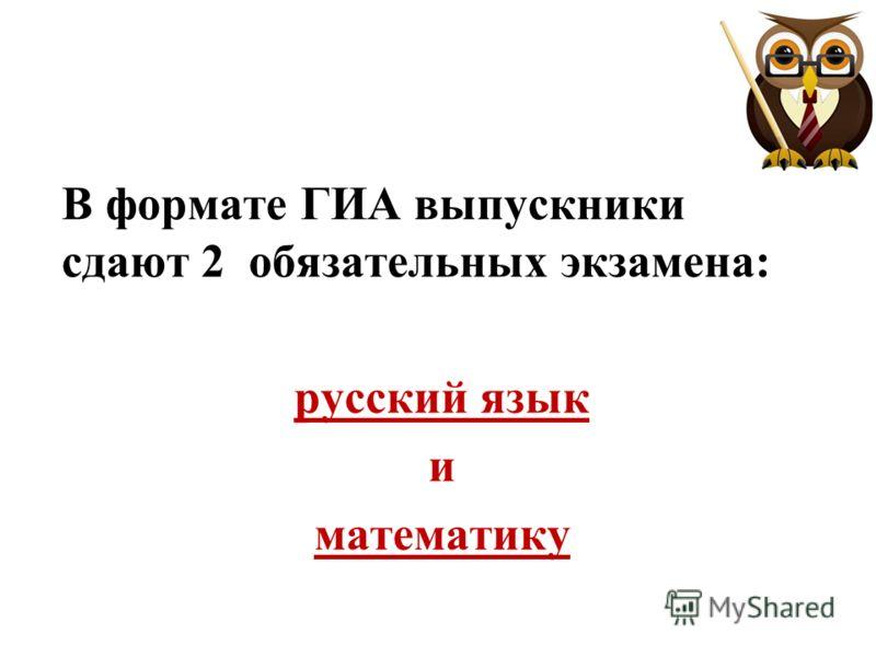 В формате ГИА выпускники сдают 2 обязательных экзамена: русский язык и математику