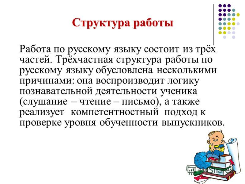 Структура работы Работа по русскому языку состоит из трёх частей. Трёхчастная структура работы по русскому языку обусловлена несколькими причинами: она воспроизводит логику познавательной деятельности ученика (слушание – чтение – письмо), а также реа
