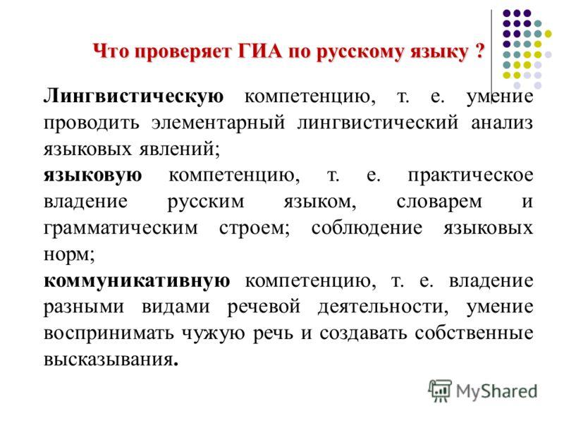 Что проверяет ГИА по русскому языку ? Лингвистическую компетенцию, т. е. умение проводить элементарный лингвистический анализ языковых явлений; языковую компетенцию, т. е. практическое владение русским языком, словарем и грамматическим строем; соблюд