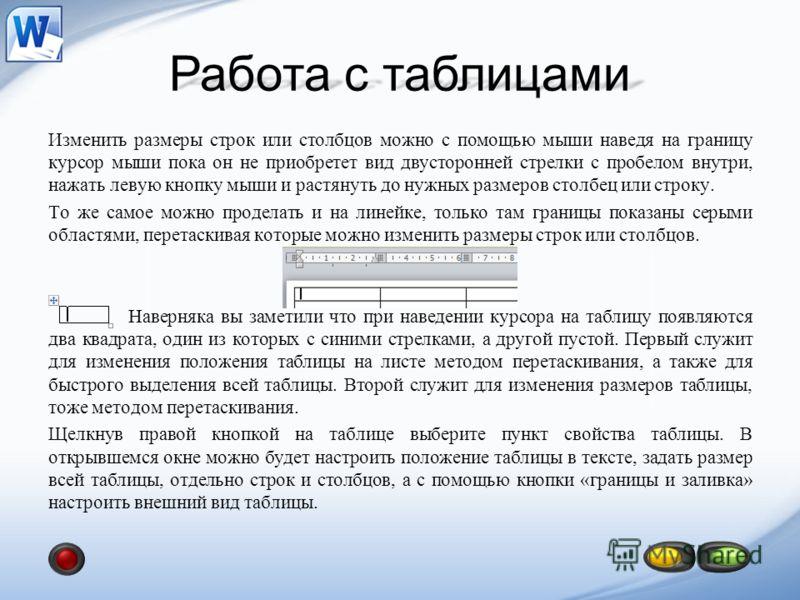 Работа с таблицами Изменить размеры строк или столбцов можно с помощью мыши наведя на границу курсор мыши пока он не приобретет вид двусторонней стрелки с пробелом внутри, нажать левую кнопку мыши и растянуть до нужных размеров столбец или строку. То