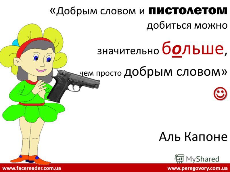 « Добрым словом и пистолетом добиться можно значительно больше, чем просто добрым словом» Аль Капоне www.facereader.com.uawww.peregovory.com.ua