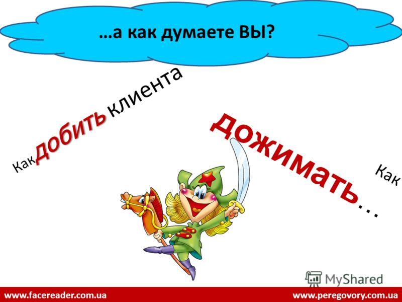 добить Как добить клиента Как дожимать … …а как думаете ВЫ? www.facereader.com.uawww.peregovory.com.ua