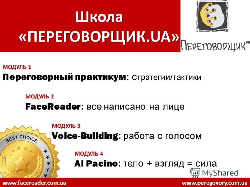 Школа «ПЕРЕГОВОРЩИК.UA» МОДУЛЬ 1 Переговорный практикум : с тратегии/тактики МОДУЛЬ 2 FaceReader : все написано на лице МОДУЛЬ 3 Voice-Building : работа с голосом МОДУЛЬ 4 Al Pacino : тело + взгляд = сила www.facereader.com.uawww.peregovory.com.ua