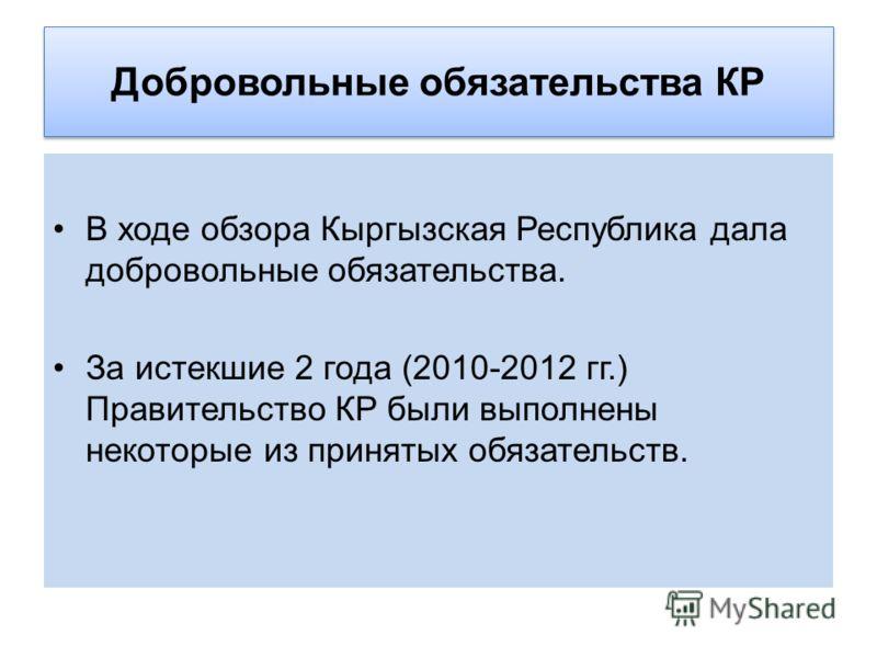 Добровольные обязательства КР В ходе обзора Кыргызская Республика дала добровольные обязательства. За истекшие 2 года (2010-2012 гг.) Правительство КР были выполнены некоторые из принятых обязательств.