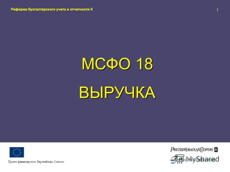 Реформа бухгалтерского учета и отчетности II 1 Проект финансируется Европейским Союзом МСФО 18 ВЫРУЧКА
