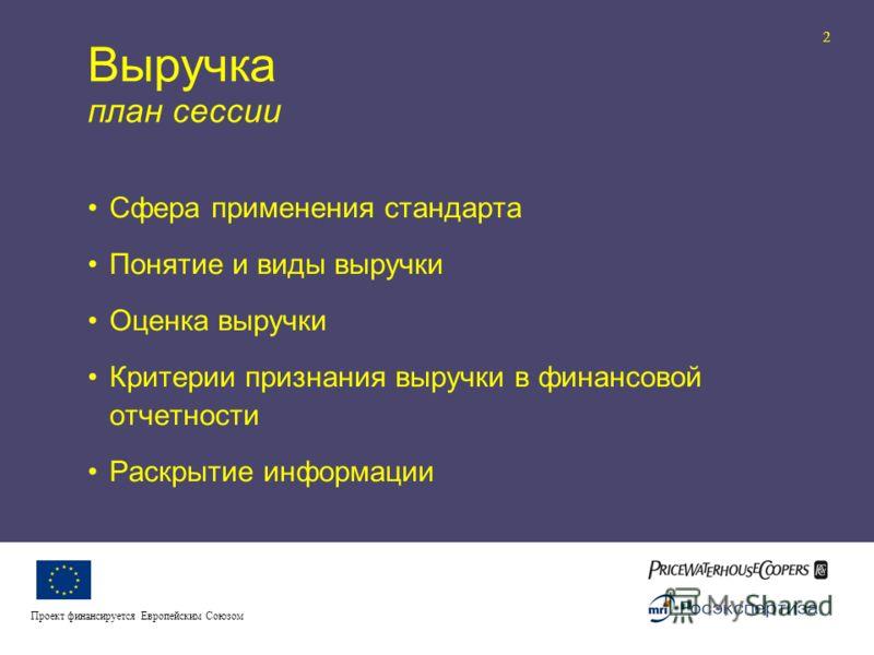 Реформа бухгалтерского учета и отчетности II 2 Проект финансируется Европейским Союзом Выручка план сессии Сфера применения стандарта Понятие и виды выручки Оценка выручки Критерии признания выручки в финансовой отчетности Раскрытие информации