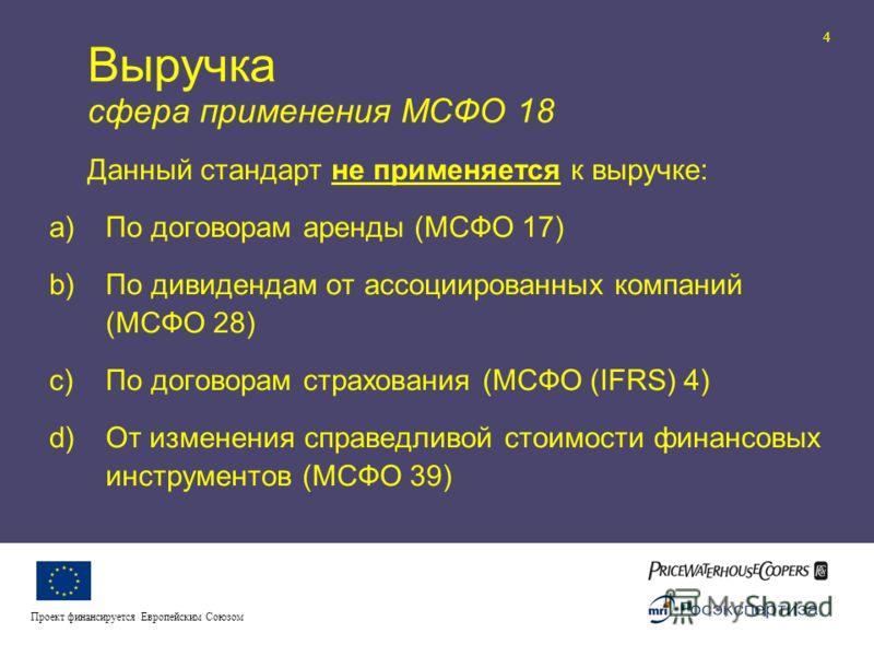 Реформа бухгалтерского учета и отчетности II 4 Проект финансируется Европейским Союзом Выручка сфера применения МСФО 18 Данный стандарт не применяется к выручке: a)По договорам аренды (МСФО 17) b)По дивидендам от ассоциированных компаний (МСФО 28) c)