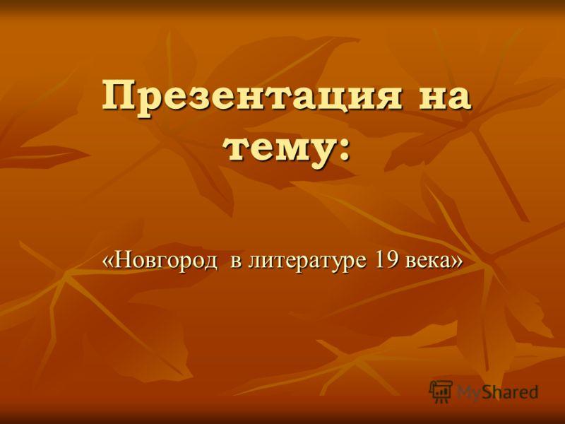 Презентация на тему: «Новгород в литературе 19 века»