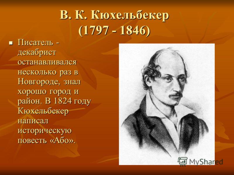 В. К. Кюхельбекер (1797 - 1846) Писатель - декабрист останавливался несколько раз в Новгороде, знал хорошо город и район. В 1824 году Кюхельбекер написал историческую повесть «Або». Писатель - декабрист останавливался несколько раз в Новгороде, знал