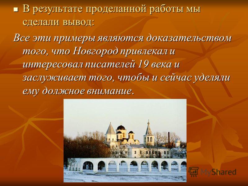 В результате проделанной работы мы сделали вывод: В результате проделанной работы мы сделали вывод: Все эти примеры являются доказательством того, что Новгород привлекал и интересовал писателей 19 века и заслуживает того, чтобы и сейчас уделяли ему д