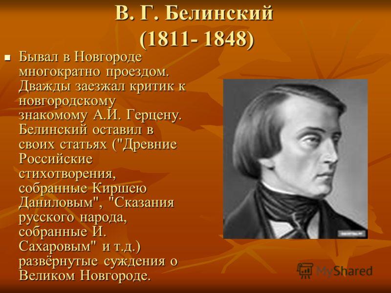 В. Г. Белинский (1811- 1848) Бывал в Новгороде многократно проездом. Дважды заезжал критик к новгородскому знакомому А.И. Герцену. Белинский оставил в своих статьях (