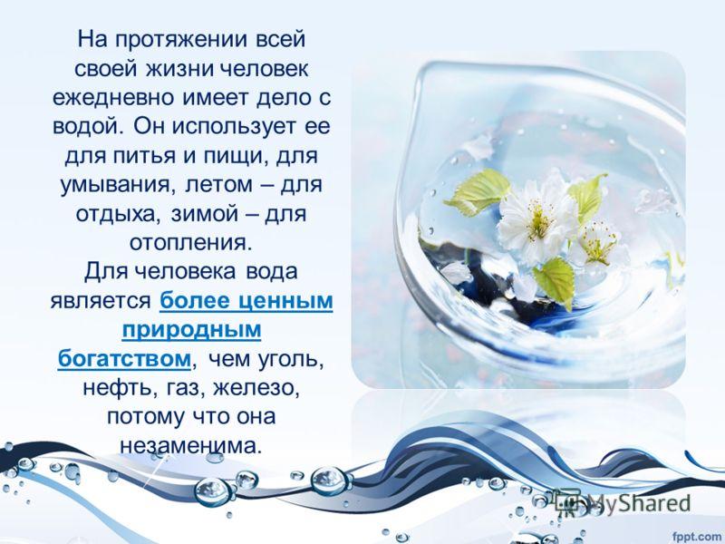 На протяжении всей своей жизни человек ежедневно имеет дело с водой. Он использует ее для питья и пищи, для умывания, летом – для отдыха, зимой – для отопления. Для человека вода является более ценным природным богатством, чем уголь, нефть, газ, желе
