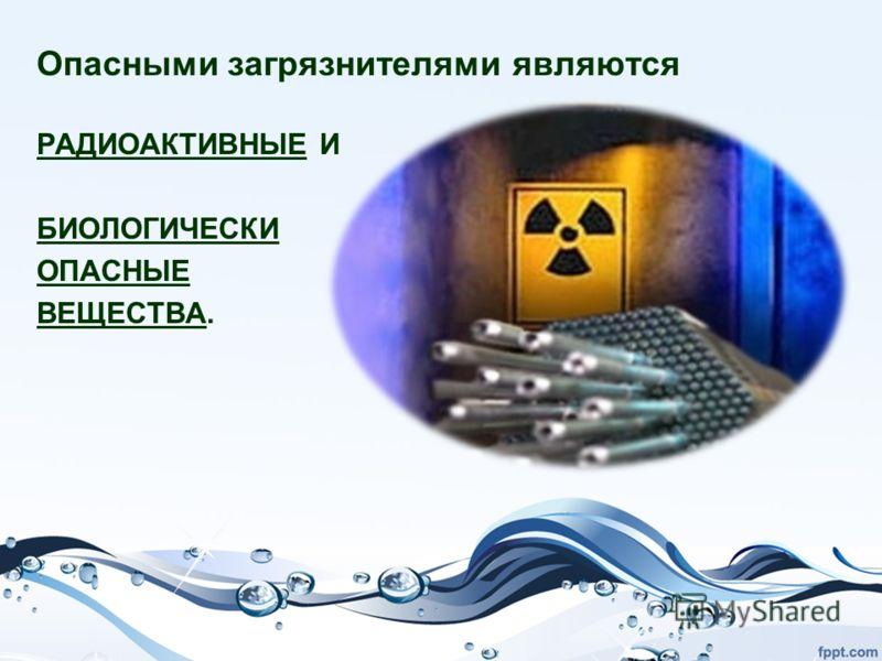 Опасными загрязнителями являются РАДИОАКТИВНЫЕ И БИОЛОГИЧЕСКИ ОПАСНЫЕ ВЕЩЕСТВА.
