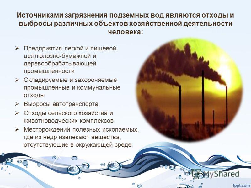 Источниками загрязнения подземных вод являются отходы и выбросы различных объектов хозяйственной деятельности человека: Предприятия легкой и пищевой, целлюлозно-бумажной и деревообрабатывающей промышленности Складируемые и захороняемые промышленные и